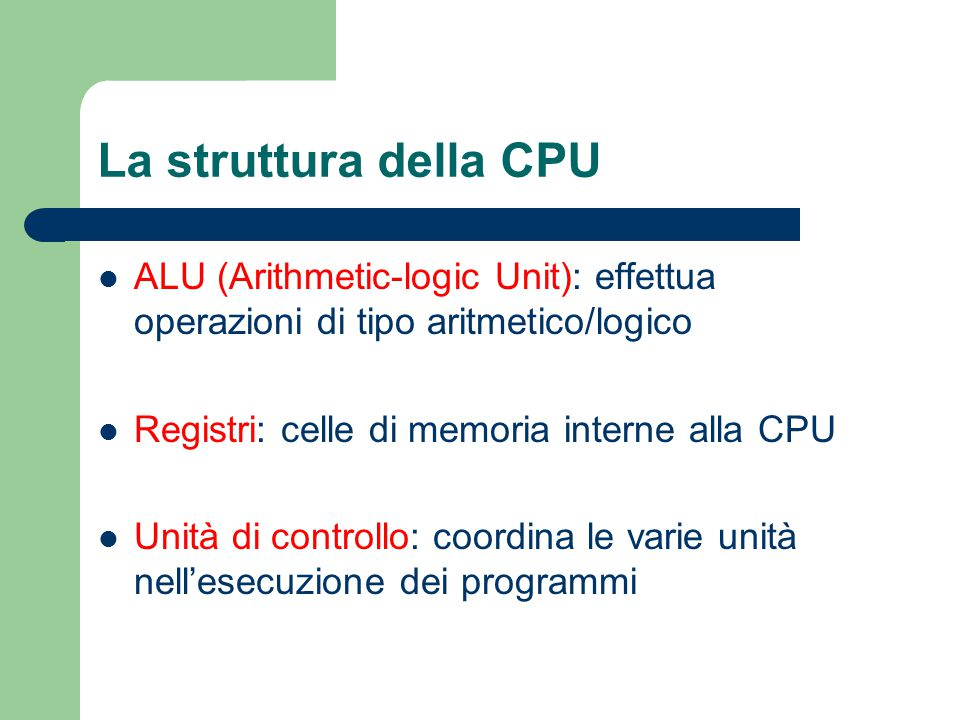 La struttura della CPU ALU (Arithmetic-logic Unit): effettua operazioni di tipo aritmetico/logico Registri: celle di memoria interne alla CPU Unità di