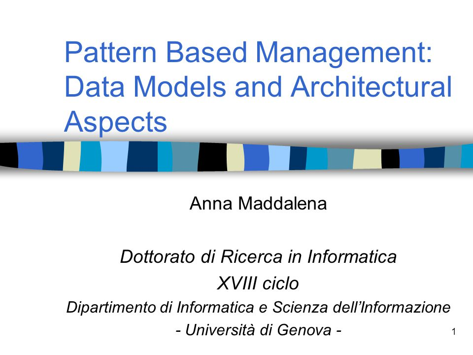 1 Pattern Based Management: Data Models and Architectural Aspects Anna Maddalena Dottorato di Ricerca in Informatica XVIII ciclo Dipartimento di Infor