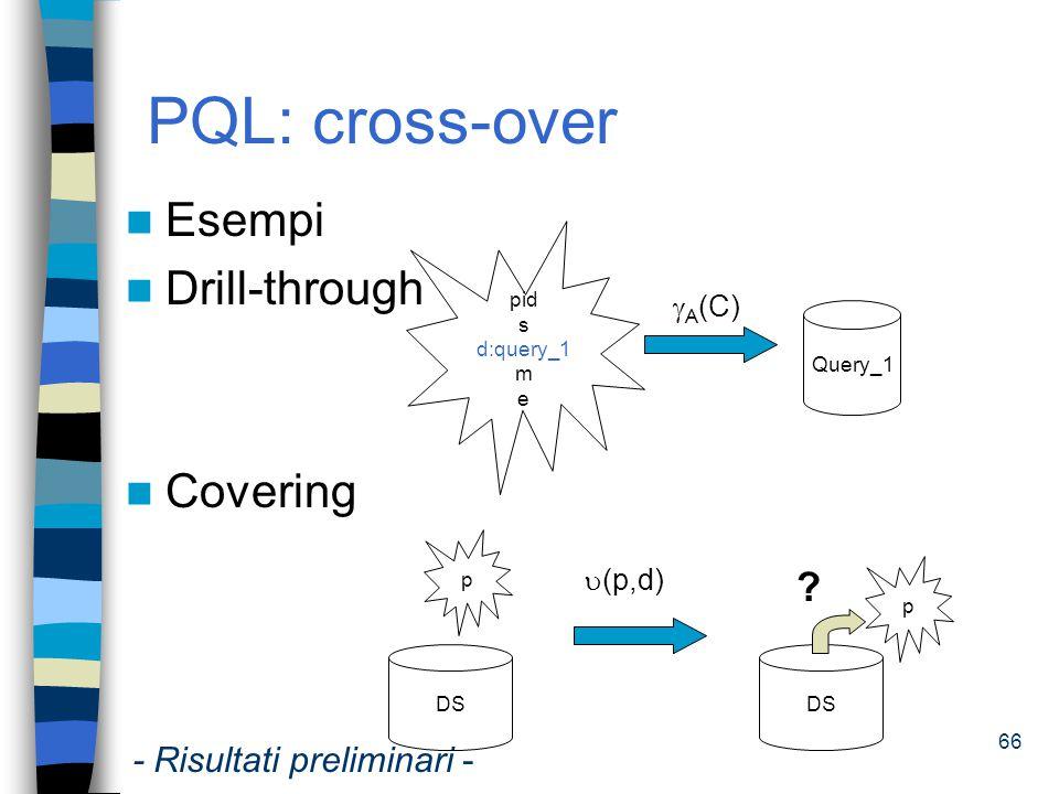 66 PQL: cross-over Esempi Drill-through Covering pid s d:query_1 m e  A (C) Query_1 p DS  (p,d) p DS ? - Risultati preliminari -