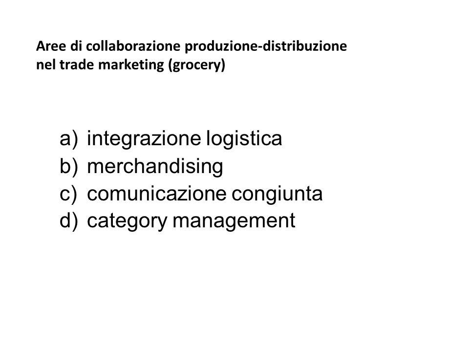 Aree di collaborazione produzione-distribuzione nel trade marketing (grocery) a)integrazione logistica b)merchandising c)comunicazione congiunta d)cat