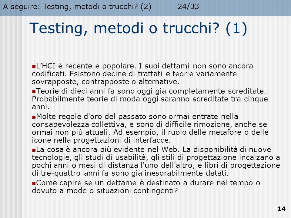 A seguire: Testing, metodi o trucchi? (2)24/33 14 Testing, metodi o trucchi? (1) L'HCI è recente e popolare. I suoi dettami non sono ancora codificati