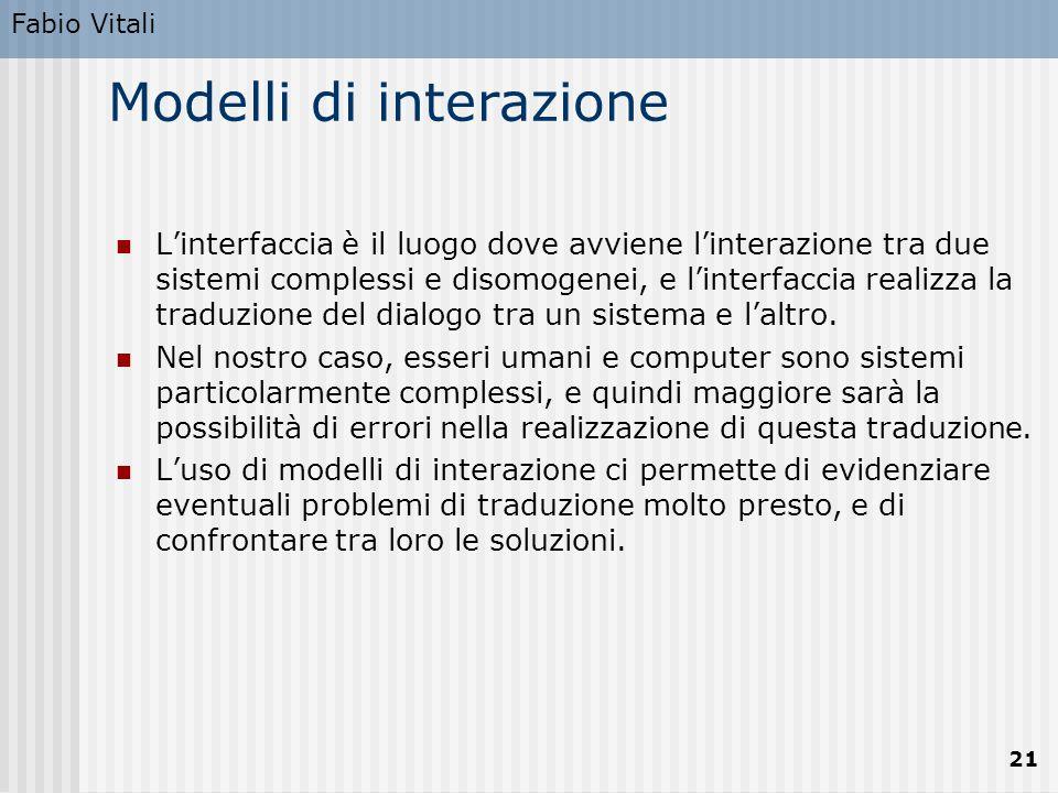 Fabio Vitali 21 Modelli di interazione L'interfaccia è il luogo dove avviene l'interazione tra due sistemi complessi e disomogenei, e l'interfaccia realizza la traduzione del dialogo tra un sistema e l'altro.