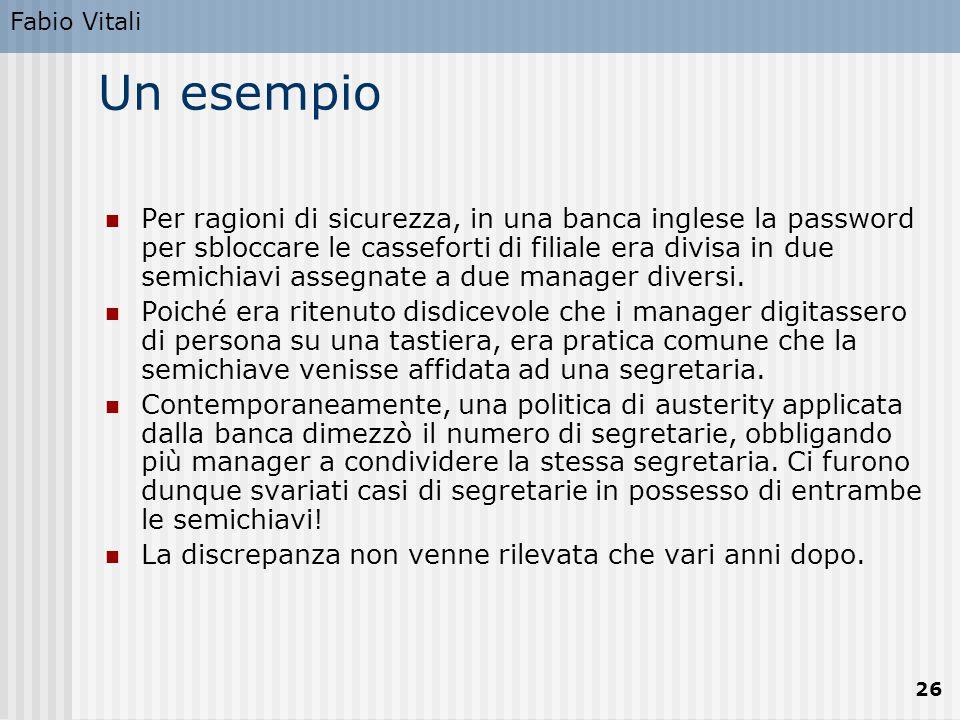 Fabio Vitali 26 Un esempio Per ragioni di sicurezza, in una banca inglese la password per sbloccare le casseforti di filiale era divisa in due semichi