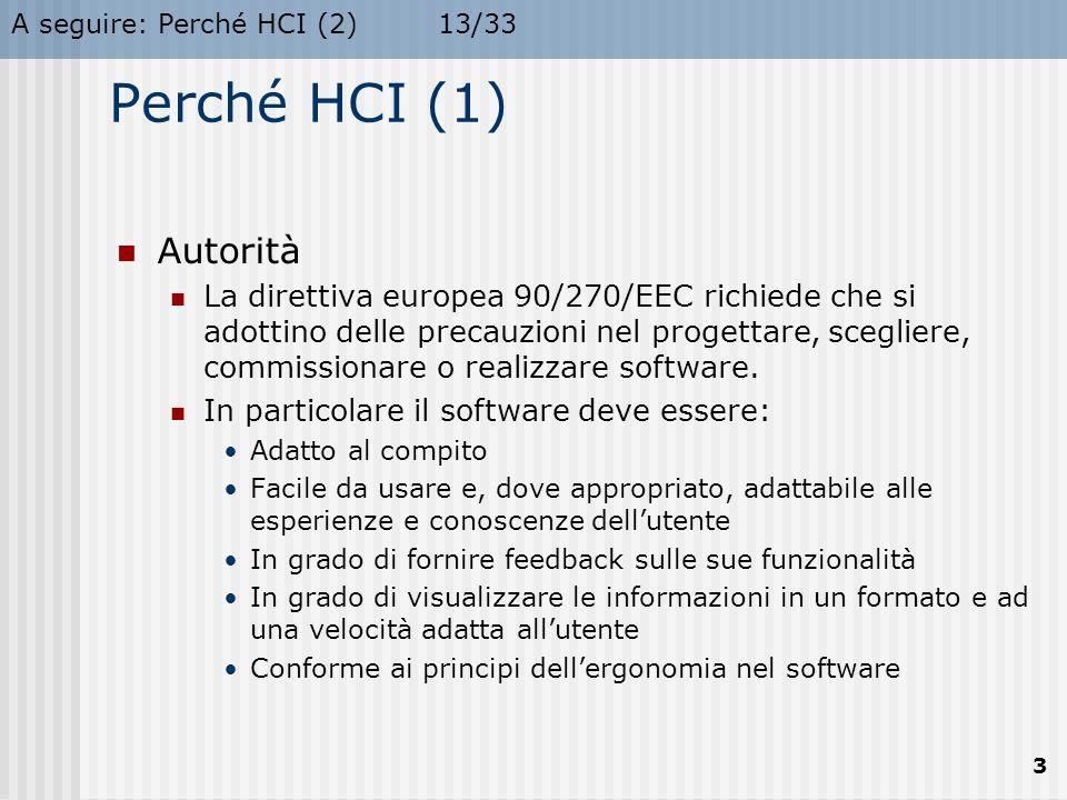 A seguire: Perché HCI (2)13/33 3 Perché HCI (1) Autorità La direttiva europea 90/270/EEC richiede che si adottino delle precauzioni nel progettare, scegliere, commissionare o realizzare software.