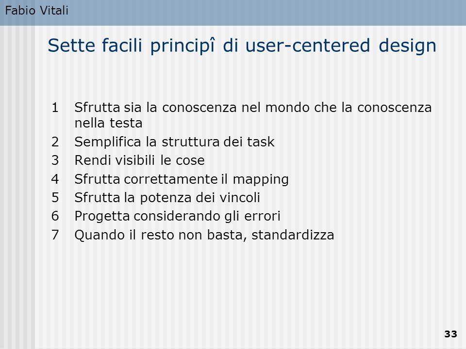 Fabio Vitali 33 Sette facili principî di user-centered design 1Sfrutta sia la conoscenza nel mondo che la conoscenza nella testa 2Semplifica la strutt