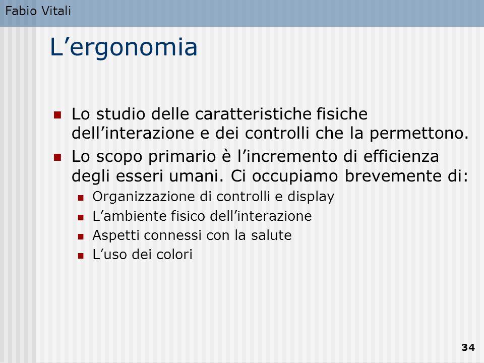 Fabio Vitali 34 L'ergonomia Lo studio delle caratteristiche fisiche dell'interazione e dei controlli che la permettono. Lo scopo primario è l'incremen