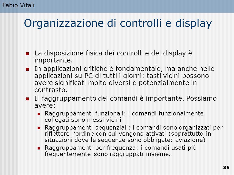 Fabio Vitali 35 Organizzazione di controlli e display La disposizione fisica dei controlli e dei display è importante. In applicazioni critiche è fond