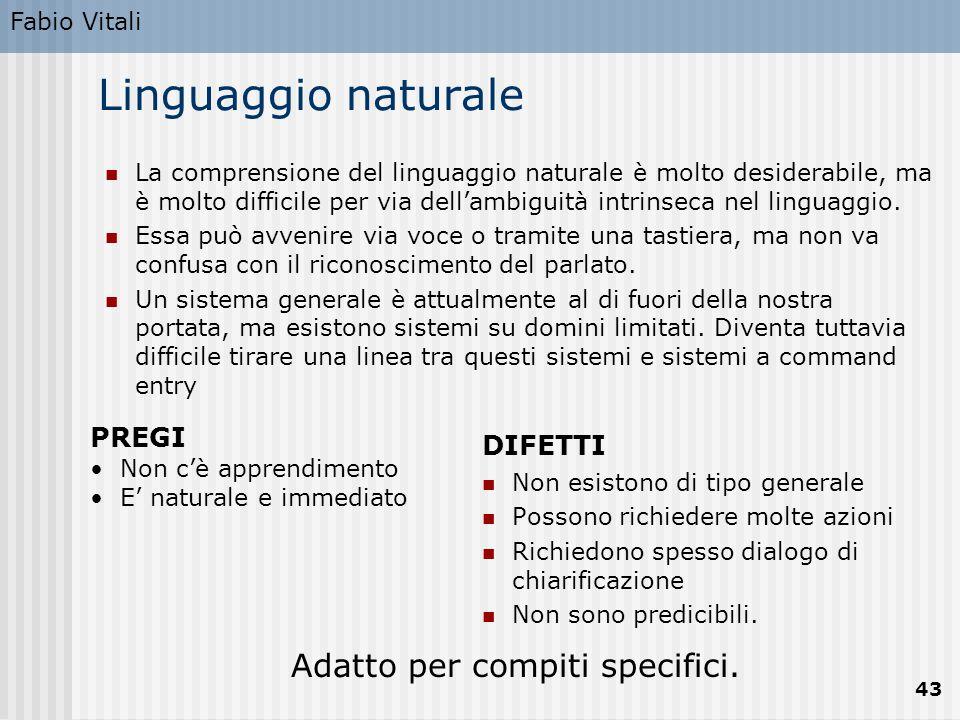 Fabio Vitali 43 Linguaggio naturale La comprensione del linguaggio naturale è molto desiderabile, ma è molto difficile per via dell'ambiguità intrinseca nel linguaggio.