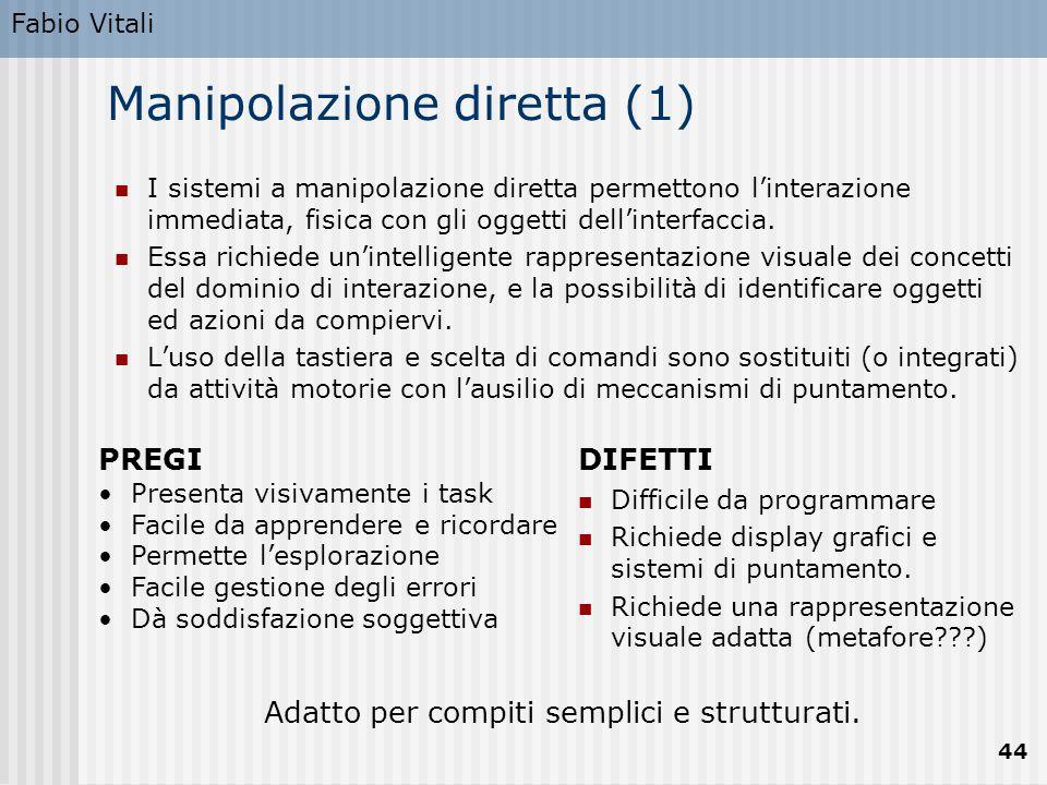 Fabio Vitali 44 Manipolazione diretta (1) I sistemi a manipolazione diretta permettono l'interazione immediata, fisica con gli oggetti dell'interfaccia.