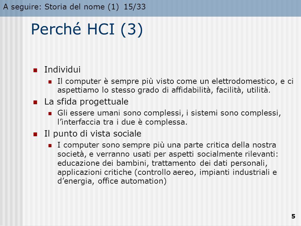 A seguire: Storia del nome (1)15/33 5 Perché HCI (3) Individui Il computer è sempre più visto come un elettrodomestico, e ci aspettiamo lo stesso grado di affidabilità, facilità, utilità.