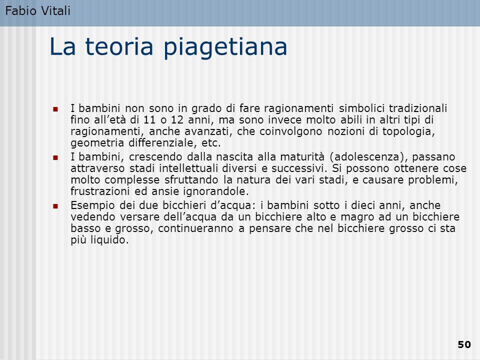 Fabio Vitali 50 La teoria piagetiana I bambini non sono in grado di fare ragionamenti simbolici tradizionali fino all'età di 11 o 12 anni, ma sono invece molto abili in altri tipi di ragionamenti, anche avanzati, che coinvolgono nozioni di topologia, geometria differenziale, etc.