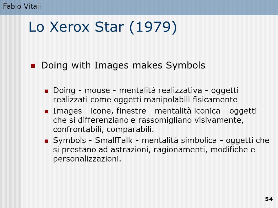 Fabio Vitali 54 Lo Xerox Star (1979) Doing with Images makes Symbols Doing - mouse - mentalità realizzativa - oggetti realizzati come oggetti manipolabili fisicamente Images - icone, finestre - mentalità iconica - oggetti che si differenziano e rassomigliano visivamente, confrontabili, comparabili.