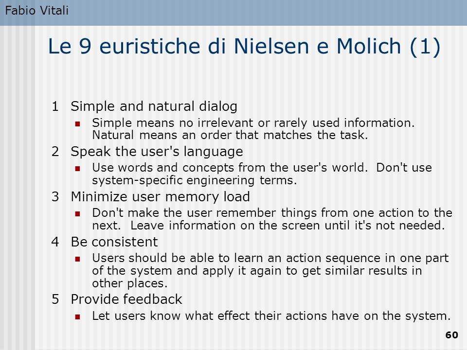 Fabio Vitali 60 Le 9 euristiche di Nielsen e Molich (1) 1Simple and natural dialog Simple means no irrelevant or rarely used information. Natural mean