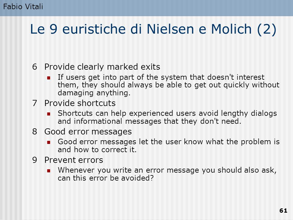 Fabio Vitali 61 Le 9 euristiche di Nielsen e Molich (2) 6Provide clearly marked exits If users get into part of the system that doesn't interest them,