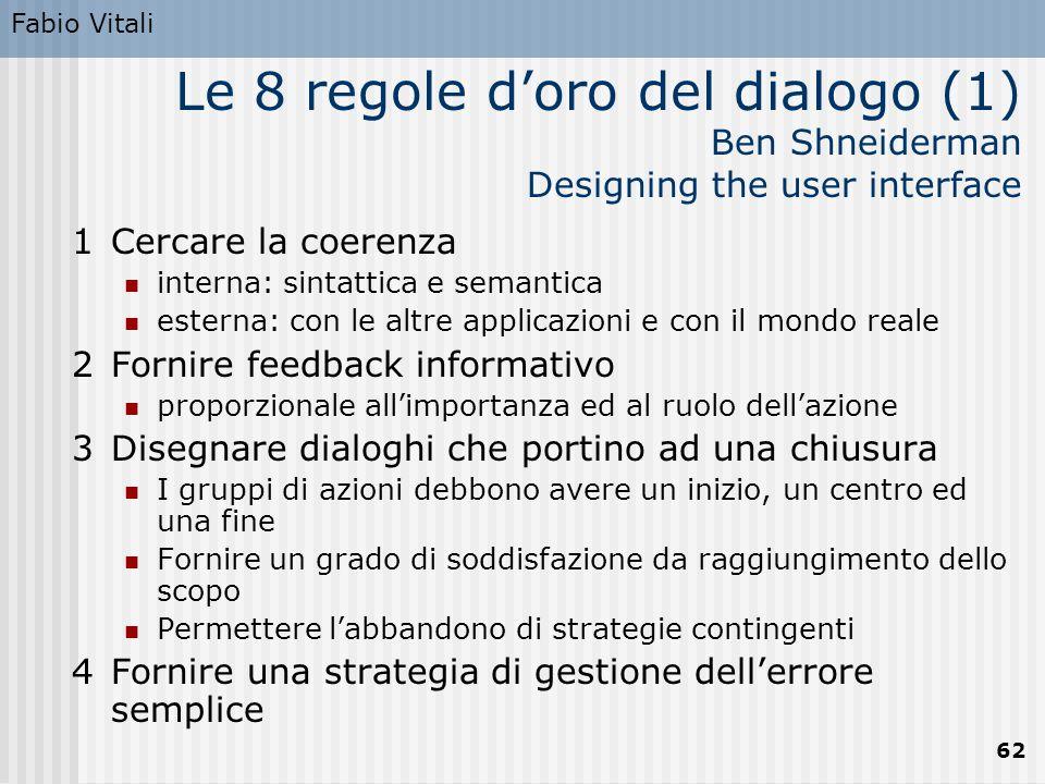 Fabio Vitali 62 Le 8 regole d'oro del dialogo (1) Ben Shneiderman Designing the user interface 1Cercare la coerenza interna: sintattica e semantica es