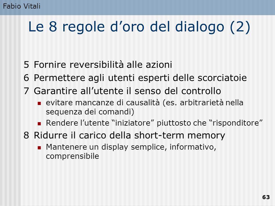 Fabio Vitali 63 Le 8 regole d'oro del dialogo (2) 5Fornire reversibilità alle azioni 6Permettere agli utenti esperti delle scorciatoie 7Garantire all'utente il senso del controllo evitare mancanze di causalità (es.