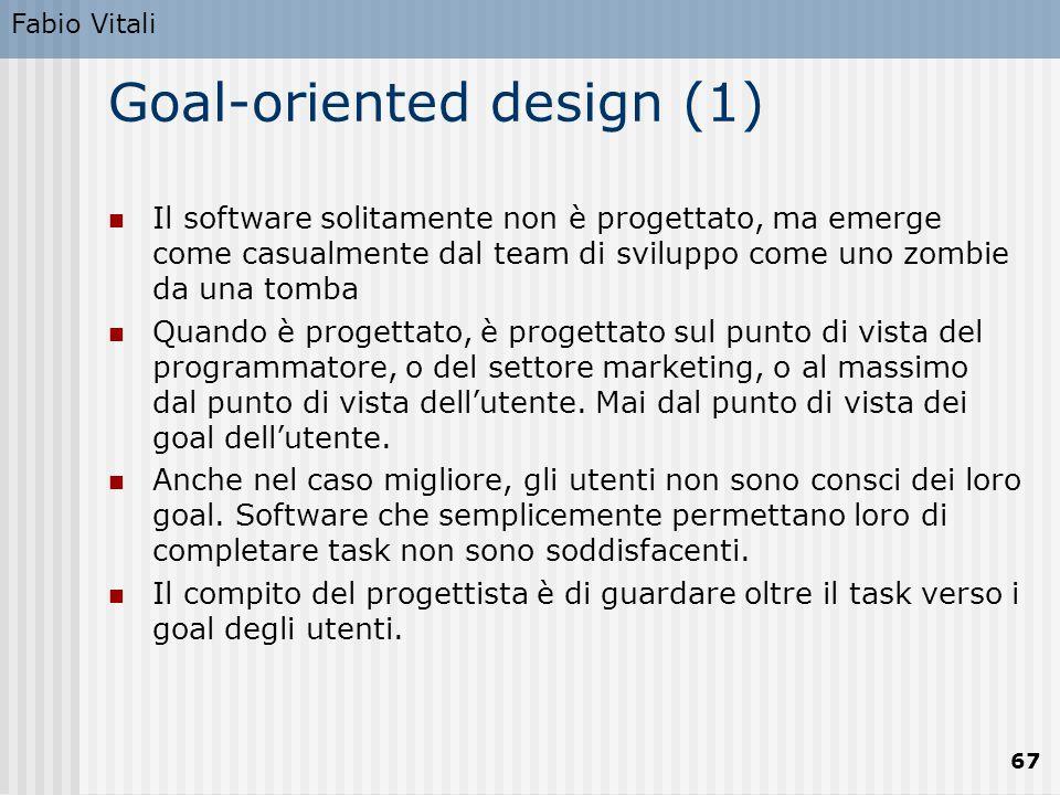Fabio Vitali 67 Goal-oriented design (1) Il software solitamente non è progettato, ma emerge come casualmente dal team di sviluppo come uno zombie da una tomba Quando è progettato, è progettato sul punto di vista del programmatore, o del settore marketing, o al massimo dal punto di vista dell'utente.