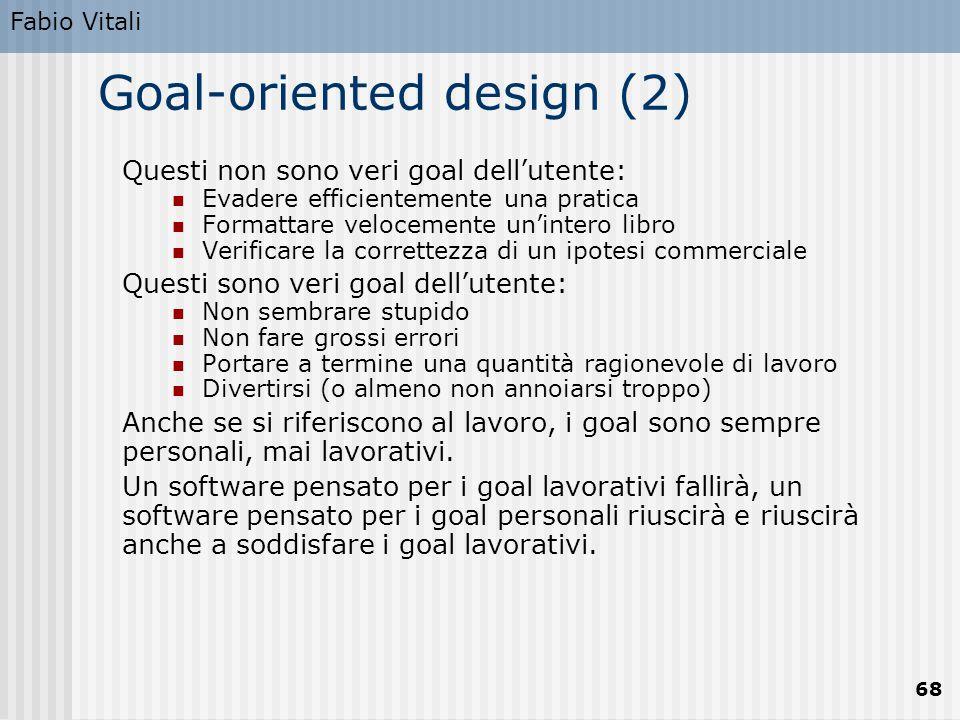 Fabio Vitali 68 Goal-oriented design (2) Questi non sono veri goal dell'utente: Evadere efficientemente una pratica Formattare velocemente un'intero l