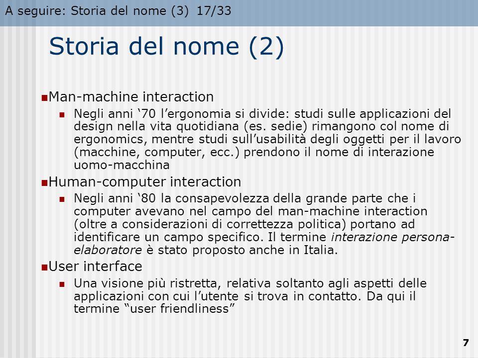 A seguire: Storia del nome (3)17/33 7 Storia del nome (2) Man-machine interaction Negli anni '70 l'ergonomia si divide: studi sulle applicazioni del design nella vita quotidiana (es.