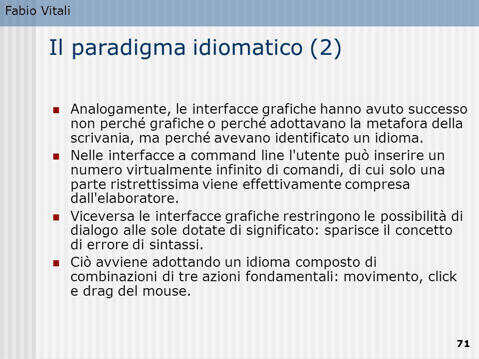 Fabio Vitali 71 Il paradigma idiomatico (2) Analogamente, le interfacce grafiche hanno avuto successo non perché grafiche o perché adottavano la metafora della scrivania, ma perché avevano identificato un idioma.