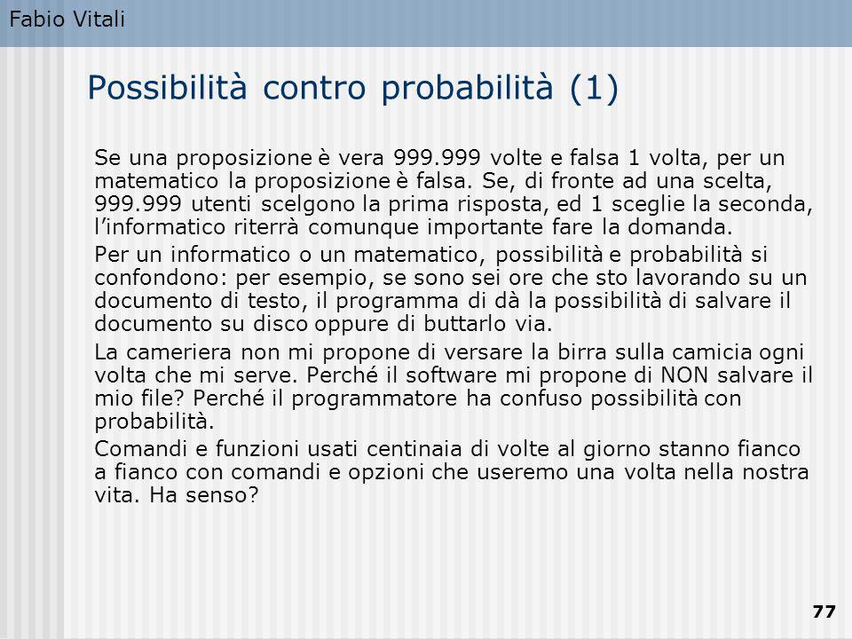 Fabio Vitali 77 Possibilità contro probabilità (1) Se una proposizione è vera 999.999 volte e falsa 1 volta, per un matematico la proposizione è falsa.
