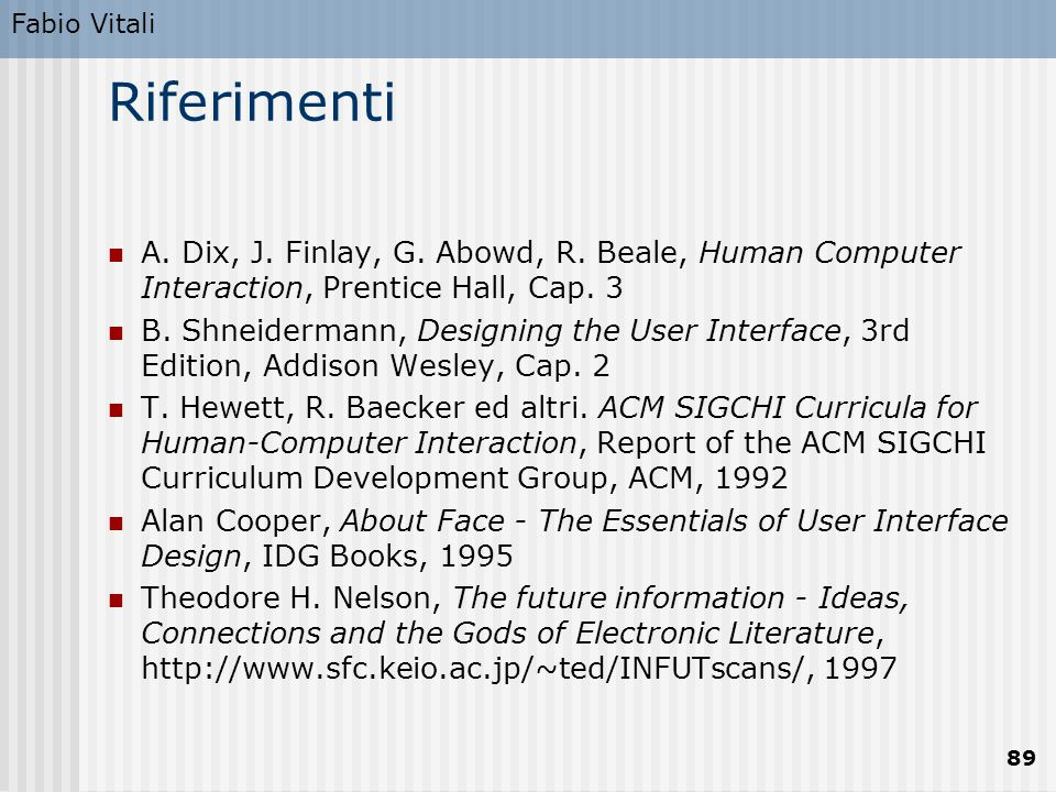 Fabio Vitali 89 Riferimenti A. Dix, J. Finlay, G. Abowd, R. Beale, Human Computer Interaction, Prentice Hall, Cap. 3 B. Shneidermann, Designing the Us