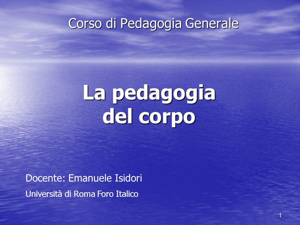 1 La pedagogia del corpo Corso di Pedagogia Generale Docente: Emanuele Isidori Università di Roma Foro Italico