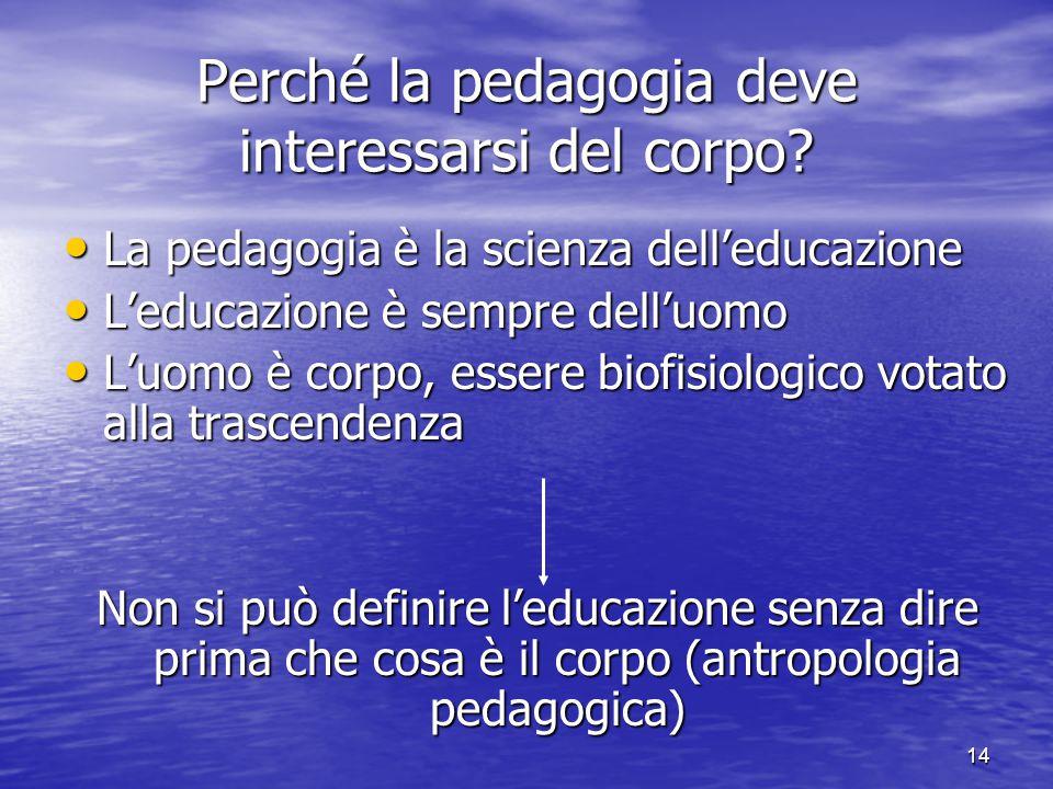 14 Perché la pedagogia deve interessarsi del corpo? La pedagogia è la scienza dell'educazione La pedagogia è la scienza dell'educazione L'educazione è