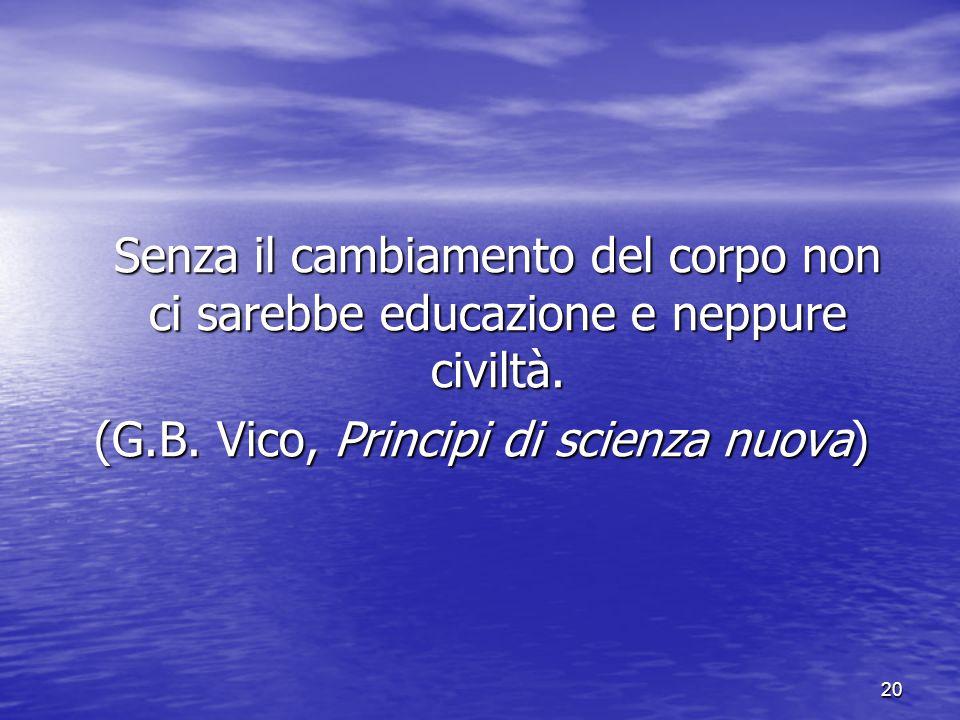 20 Senza il cambiamento del corpo non ci sarebbe educazione e neppure civiltà. (G.B. Vico, Principi di scienza nuova)