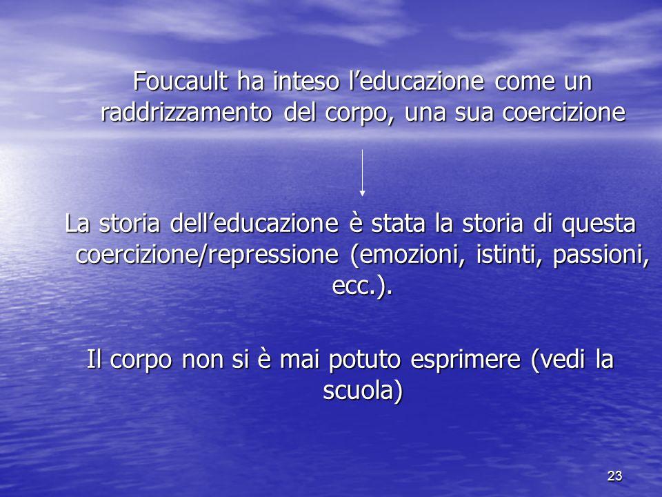 23 Foucault ha inteso l'educazione come un raddrizzamento del corpo, una sua coercizione La storia dell'educazione è stata la storia di questa coerciz