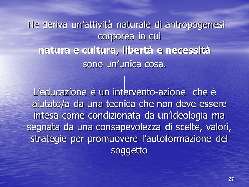27 Ne deriva un'attività naturale di antropogenesi corporea in cui Ne deriva un'attività naturale di antropogenesi corporea in cui natura e cultura, l