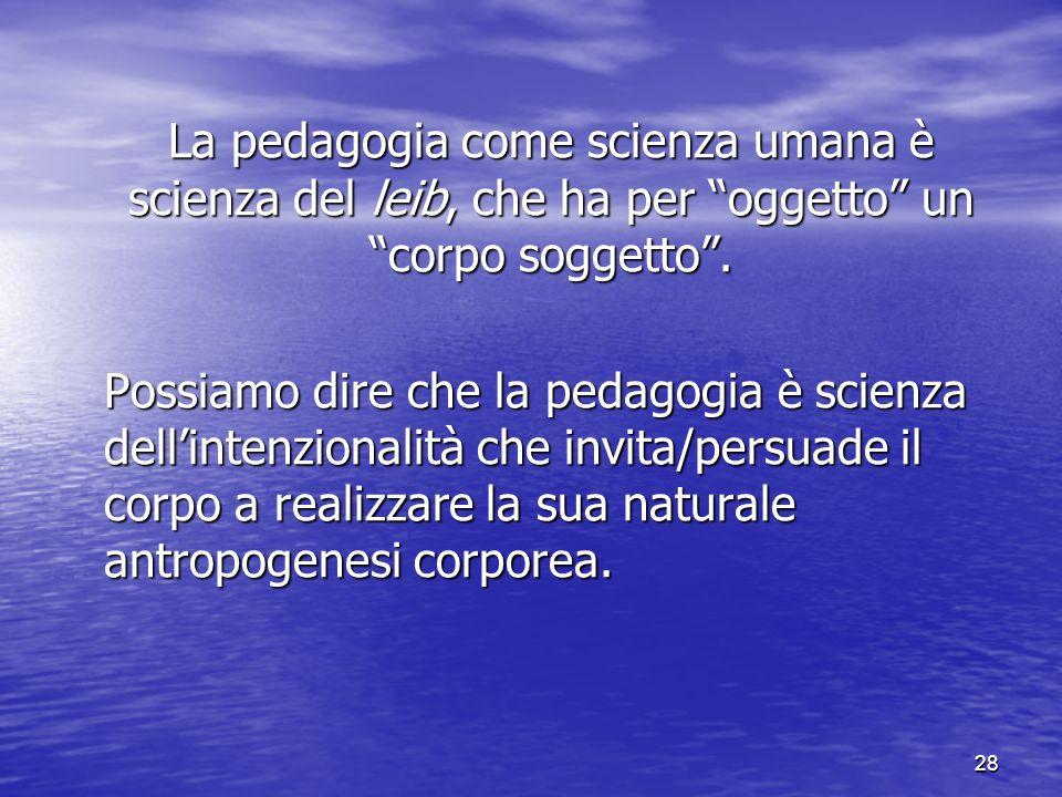 """28 La pedagogia come scienza umana è scienza del leib, che ha per """"oggetto"""" un """"corpo soggetto"""". Possiamo dire che la pedagogia è scienza dell'intenzi"""