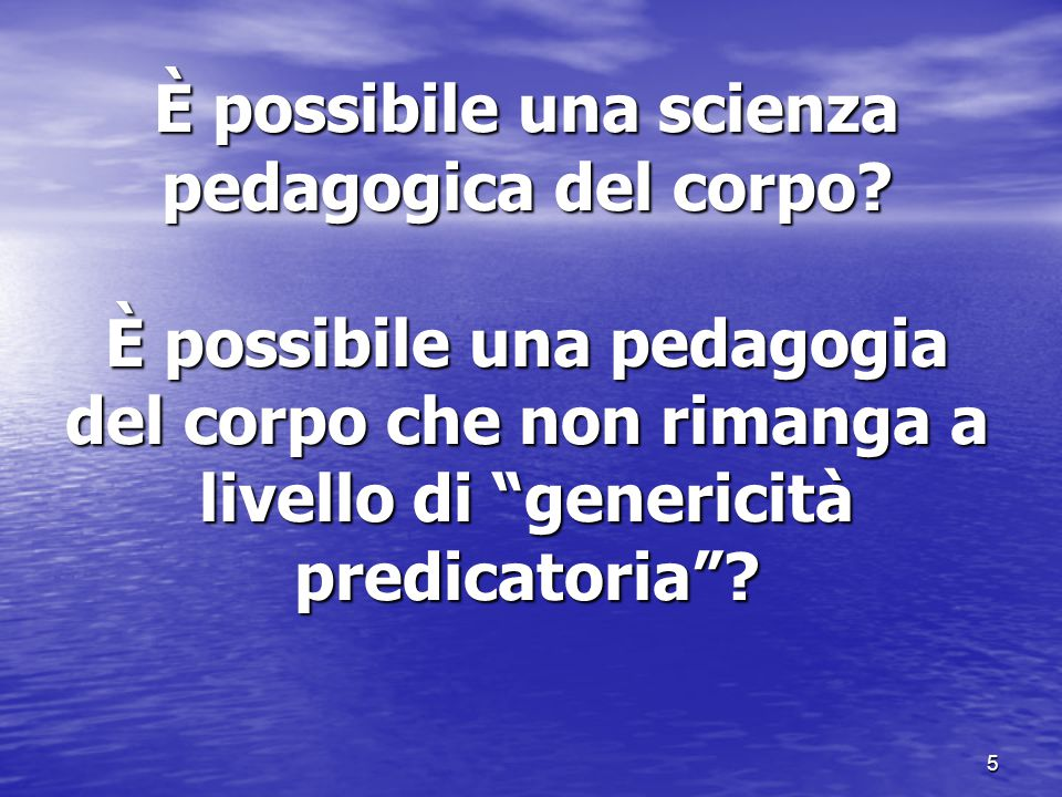 """5 È possibile una scienza pedagogica del corpo? È possibile una pedagogia del corpo che non rimanga a livello di """"genericità predicatoria""""?"""