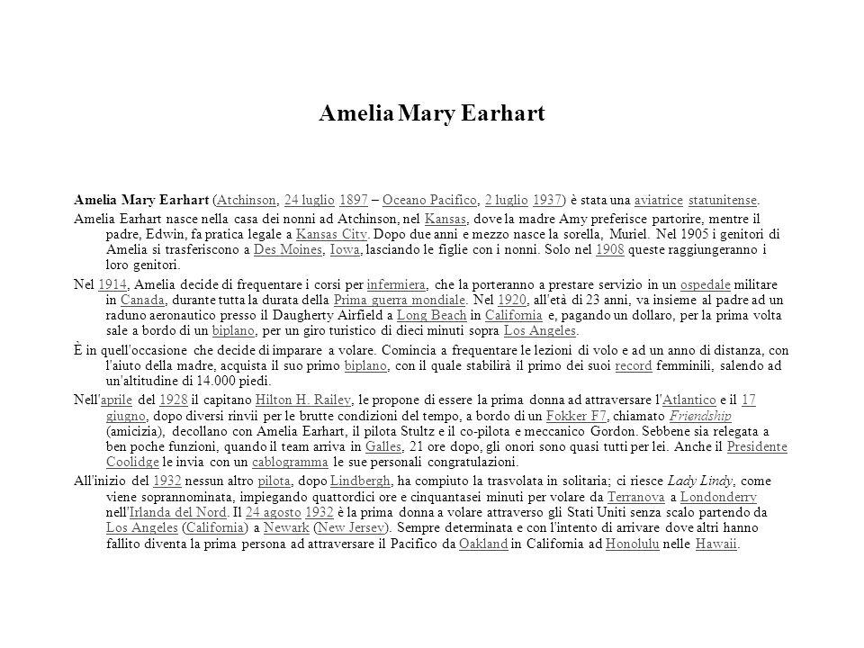 Amelia Mary Earhart Amelia Mary Earhart (Atchinson, 24 luglio 1897 – Oceano Pacifico, 2 luglio 1937) è stata una aviatrice statunitense.Atchinson24 lu
