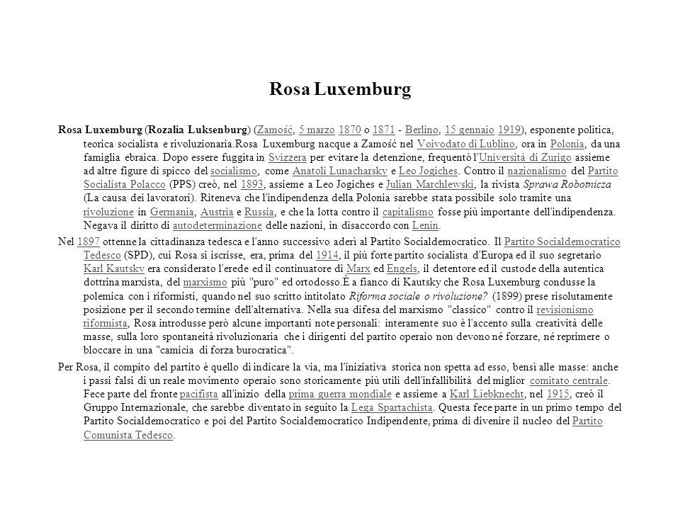 Rosa Luxemburg Rosa Luxemburg (Rozalia Luksenburg) (Zamość, 5 marzo 1870 o 1871 - Berlino, 15 gennaio 1919), esponente politica, teorica socialista e