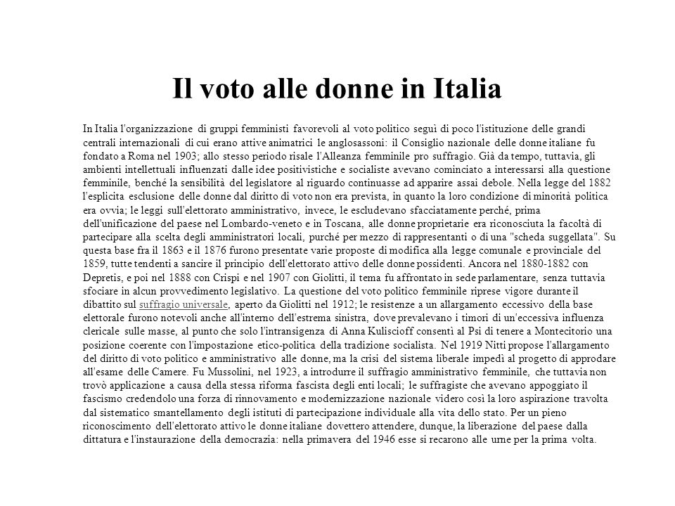 Il voto alle donne in Italia In Italia l'organizzazione di gruppi femministi favorevoli al voto politico seguì di poco l'istituzione delle grandi cent