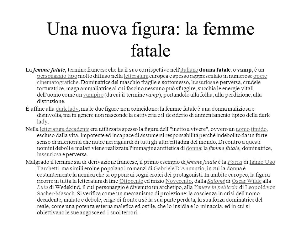 Una nuova figura: la femme fatale La femme fatale, termine francese che ha il suo corrispettivo nell'italiano donna fatale, o vamp, è un personaggio t