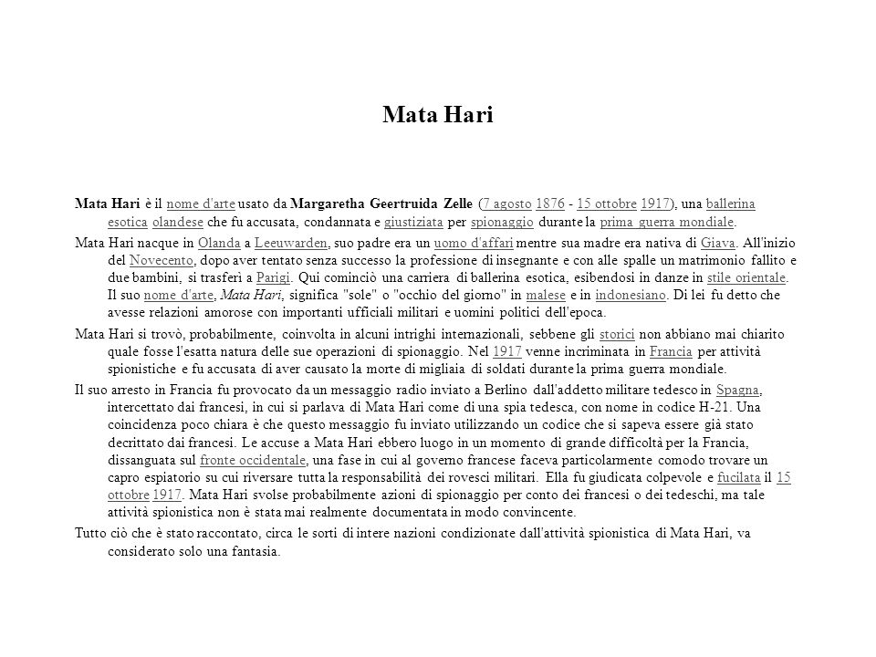 Mata Hari Mata Hari è il nome d'arte usato da Margaretha Geertruida Zelle (7 agosto 1876 - 15 ottobre 1917), una ballerina esotica olandese che fu acc