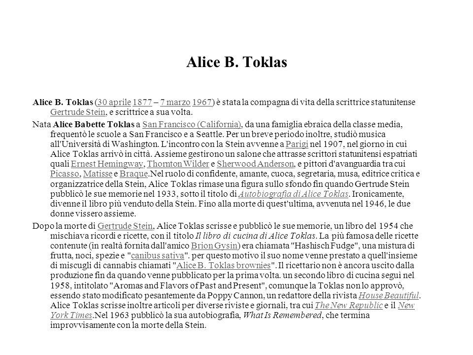Alice B. Toklas Alice B. Toklas (30 aprile 1877 – 7 marzo 1967) è stata la compagna di vita della scrittrice statunitense Gertrude Stein, e scrittrice