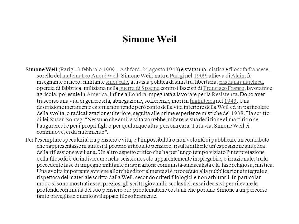 Simone Weil Simone Weil (Parigi, 3 febbraio 1909 – Ashford, 24 agosto 1943) è stata una mistica e filosofa francese, sorella del matematico André Weil