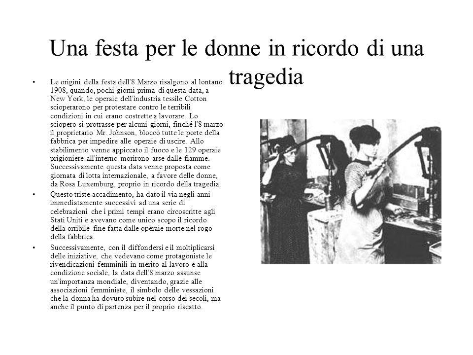 Una festa per le donne in ricordo di una tragedia Le origini della festa dell'8 Marzo risalgono al lontano 1908, quando, pochi giorni prima di questa