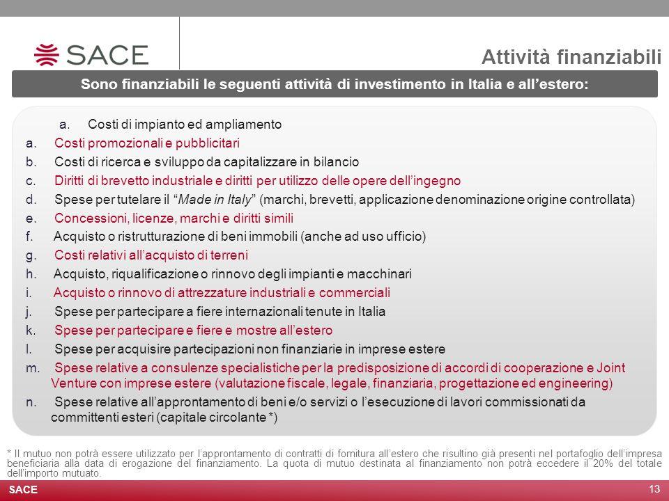 SACE 13 Attività finanziabili Sono finanziabili le seguenti attività di investimento in Italia e all'estero: a. Costi di impianto ed ampliamento a. Co