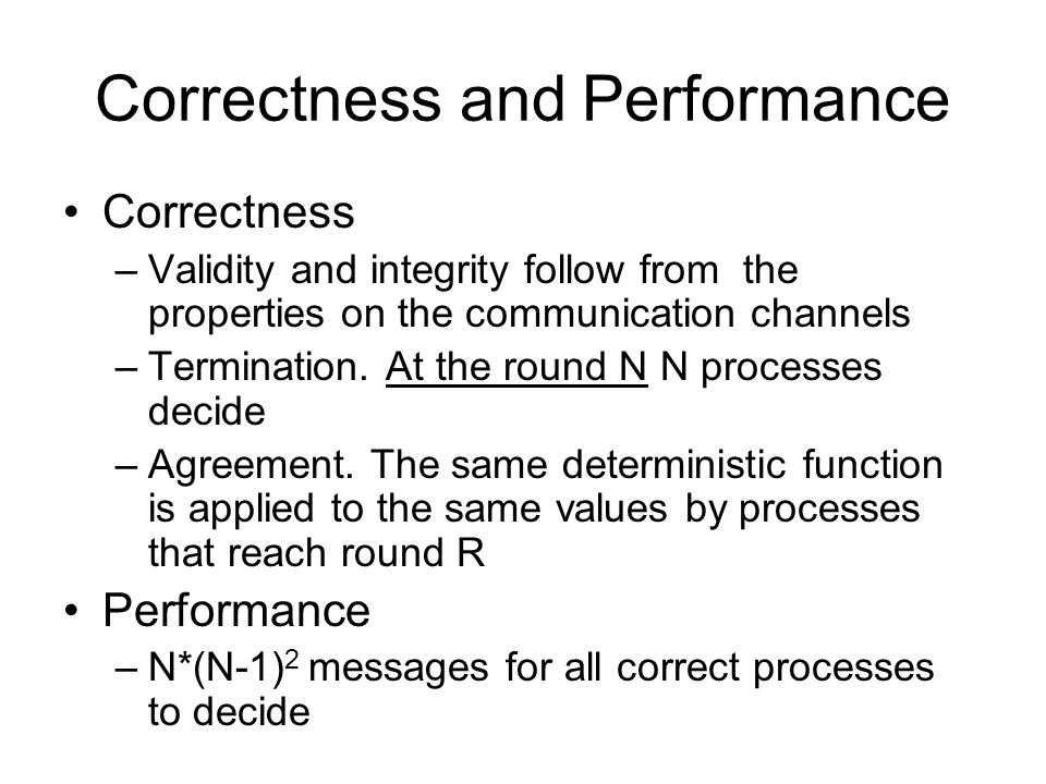 Correctness and Performance Correctness –Validity and integrity follow from the properties on the communication channels –Termination.
