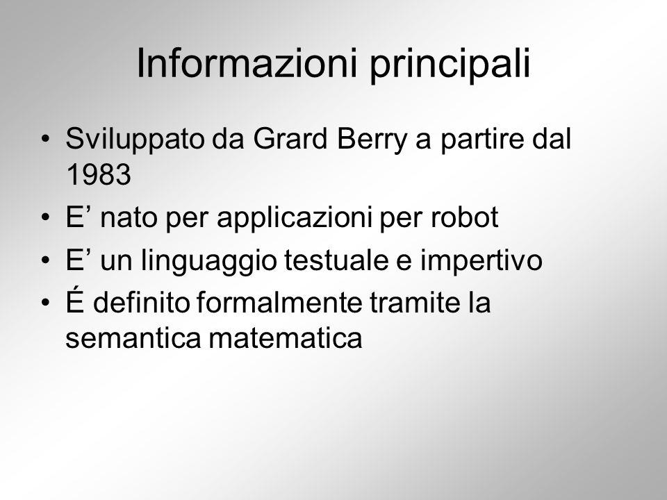 Informazioni principali Sviluppato da Grard Berry a partire dal 1983 E' nato per applicazioni per robot E' un linguaggio testuale e impertivo É definito formalmente tramite la semantica matematica