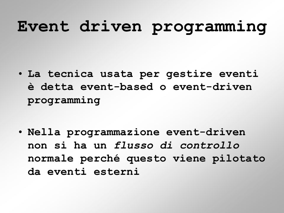 Event driven programming La tecnica usata per gestire eventi è detta event-based o event-driven programming Nella programmazione event-driven non si ha un flusso di controllo normale perché questo viene pilotato da eventi esterni