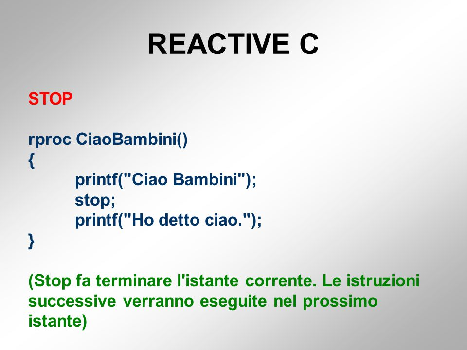 REACTIVE C STOP rproc CiaoBambini() { printf( Ciao Bambini ); stop; printf( Ho detto ciao. ); } (Stop fa terminare l istante corrente.
