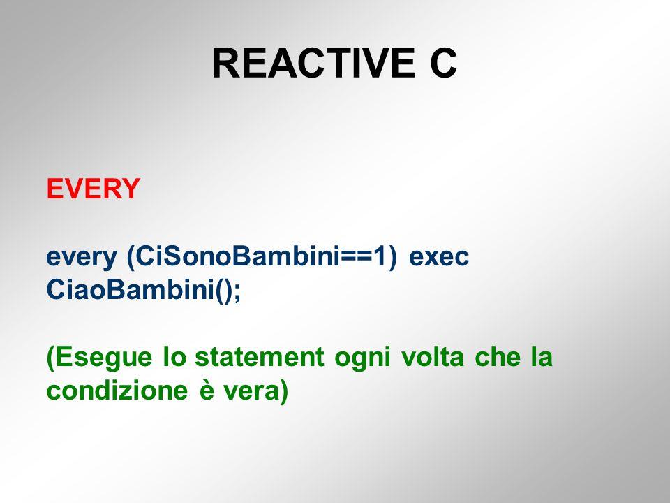 REACTIVE C EVERY every (CiSonoBambini==1) exec CiaoBambini(); (Esegue lo statement ogni volta che la condizione è vera)