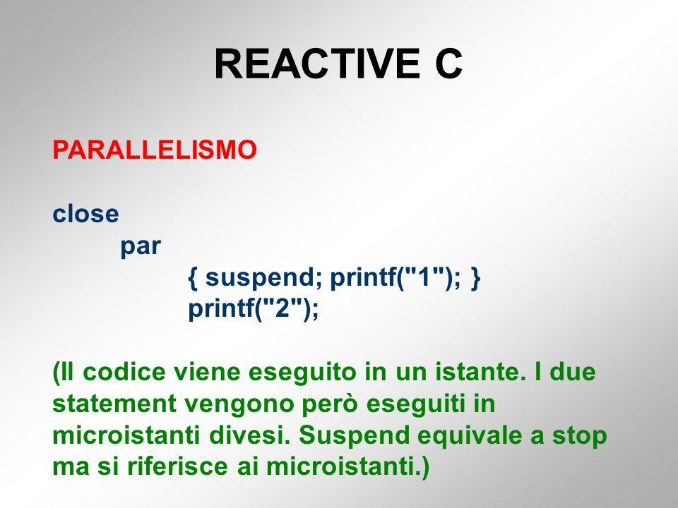 REACTIVE C PARALLELISMO close par { suspend; printf( 1 ); } printf( 2 ); (Il codice viene eseguito in un istante.