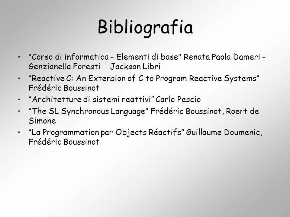 Bibliografia Corso di informatica – Elementi di base Renata Paola Dameri – Genzianella Foresti Jackson Libri Reactive C: An Extension of C to Program Reactive Systems Frédéric Boussinot Architetture di sistemi reattivi Carlo Pescio The SL Synchronous Language Frédéric Boussinot, Roert de Simone La Programmation par Objects Réactifs Guillaume Doumenic, Frédéric Boussinot