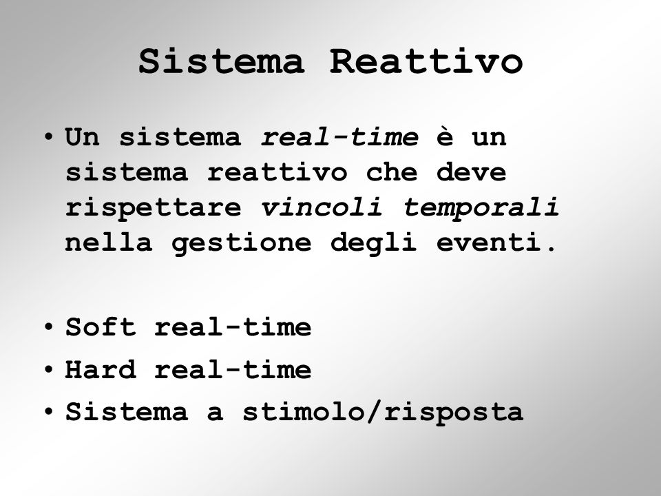 Sistema Reattivo Un sistema real-time è un sistema reattivo che deve rispettare vincoli temporali nella gestione degli eventi.